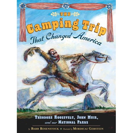 The Camping Trip that Changed America : Theodore Roosevelt, John Muir, and Our National