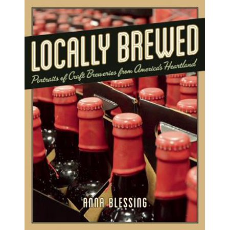 Locally Brewed : Portraits of Craft Breweries from America's