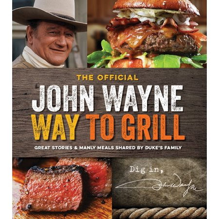 The Official John Wayne Way to Grill : Great Stories & Manly Meals Shared By Duke's