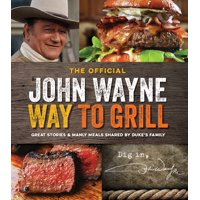 The Official John Wayne Way to Grill : Great Stories & Manly Meals Shared By Duke's Family