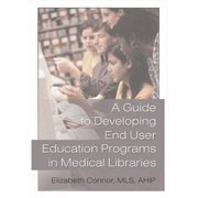 A Guide To Developing End User Education Programs In Medical Libraries (Haworth Information Press Medical Librarianship)