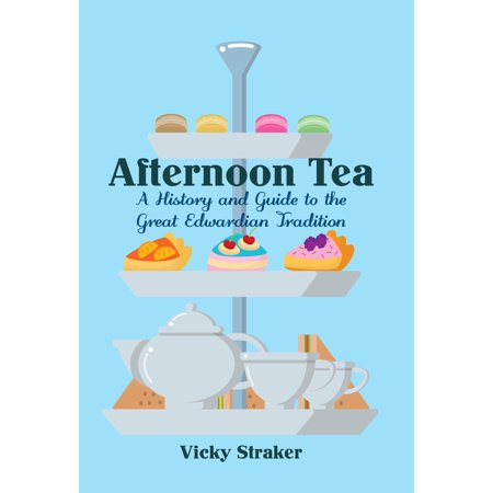 Afternoon Tea : A History and Guide to the Great Edwardian Tradition
