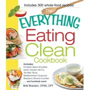 The Everything Eating Clean Cookbook : Includes - Pumpkin Spice Smoothie, Garlic Chicken Stir-Fry, Tex-Mex Tacos, Mediterranean Couscous, Blueberry Almond Crumble...and hundreds more!