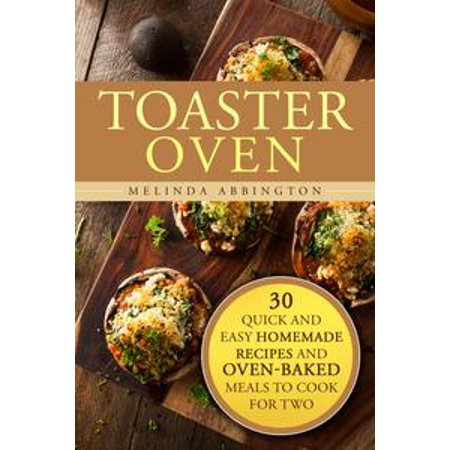 Toaster Oven: 30 Quick and Easy Homemade Recipes and Oven-Baked Meals to Cook for Two - eBook - Cool Homemade Halloween Stuff