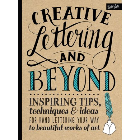 Creative Lettering and Beyond : Inspiring Tips, Techniques, and Ideas for Hand Lettering Your Way to Beautiful Works of Art