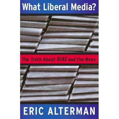 What Liberal Media? - eBook (The Myth Of The Liberal Media)
