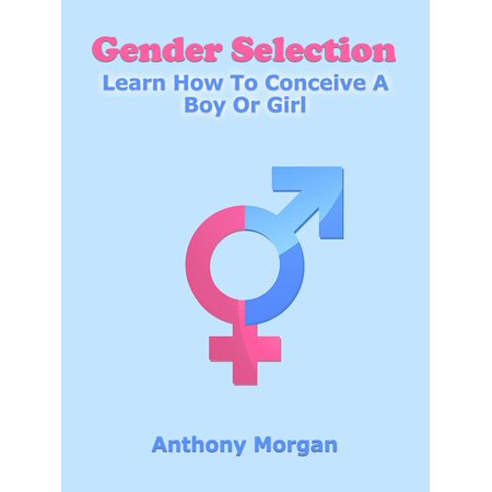 Gender Selection: Learn How To Conceive A Boy Or Girl -