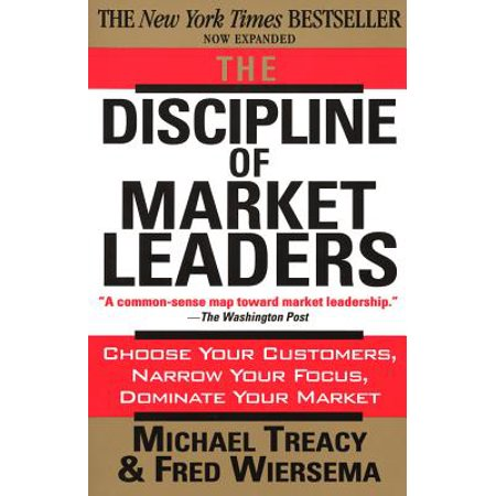 The Discipline of Market Leaders : Choose Your Customers, Narrow Your Focus, Dominate Your -