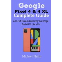 Google Pixel 4 & 4 XL Complete Guide: A No-Fluff Guide to Maximizing your Google Pixel 4/4 XL Like a Pro (Paperback)