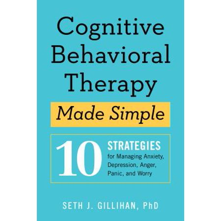 Cognitive Behavioral Therapy Made Simple : 10 Strategies for Managing Anxiety, Depression, Anger, Panic, and (Best Therapy For Anxiety)