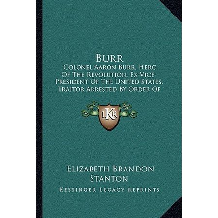 - Burr : Colonel Aaron Burr, Hero of the Revolution, Ex-Vice-President of the United States, Traitor Arrested by Order of President Jefferson 1807 in Mississippi Territory
