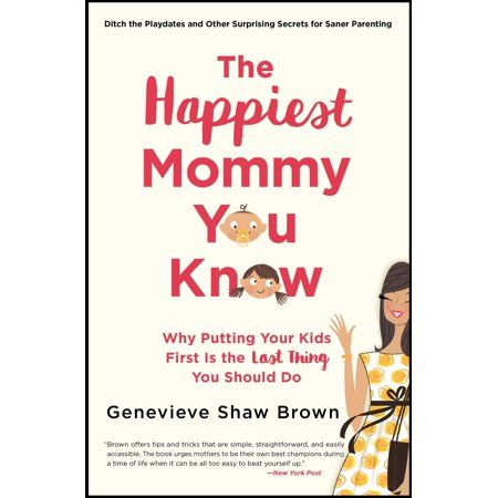 The Happiest Mommy You Know : Why Putting Your Kids First Is the LAST Thing You Should