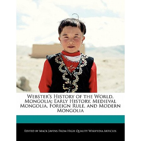 Webster's History of the World, Mongolia : Early History, Medieval Mongolia, Foreign Rule, and Modern (World History Medieval And Early Modern Times Textbook)