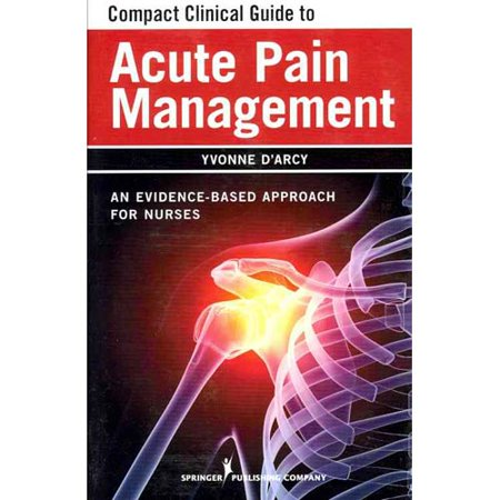 Compact Clinical Guide To Acute Pain Management  An Evidence Based Approach For Nurses