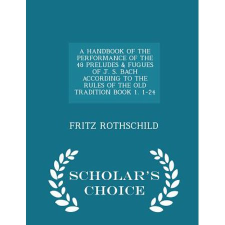 A Handbook of the Performance of the 48 Preludes & Fugues of J.S. Bach According to the Rules of the Old Tradition Book 1. 1-24 - Scholar's Choice