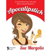 Apocalipstick: A Novel About Sex, Love And Other Natural Disasters - eBook