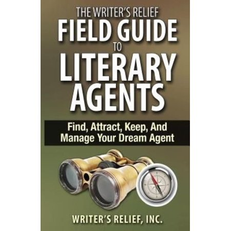 The Writer's Relief Field Guide to Literary Agents: Find, Attract, Keep, and Manage Your Dream Agent