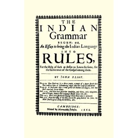The Indian Grammar Begun : Or, an Essay to Bring the Indian Language Into Rules, for Help of Such as Desire to Learn the Same, for the Furtherance of the Gospel Among