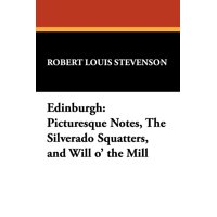 Edinburgh : Picturesque Notes, the Silverado Squatters, and Will O' the Mill