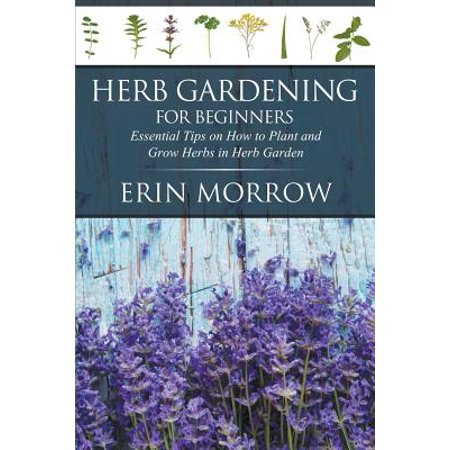 Herb Gardening for Beginners : Essential Tips on How to Plant and Grow Herbs in Herb (Growing Weed In A Closet For Beginners)