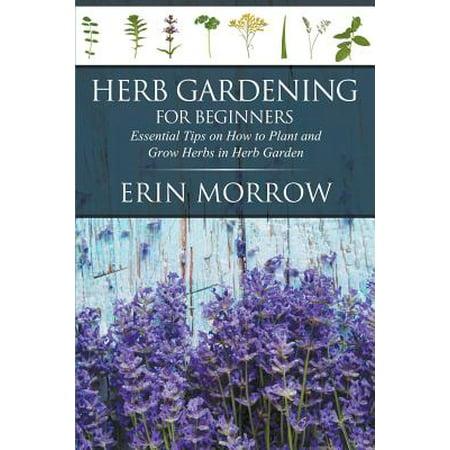 Herb Gardening for Beginners : Essential Tips on How to Plant and Grow Herbs in Herb Garden (Erin Dertner Garden)