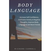 Body Language: Increase Self-Confidence, Overcome Anxiety & Negative Thoughts, Improve Body Language & Get More Friends - eBook