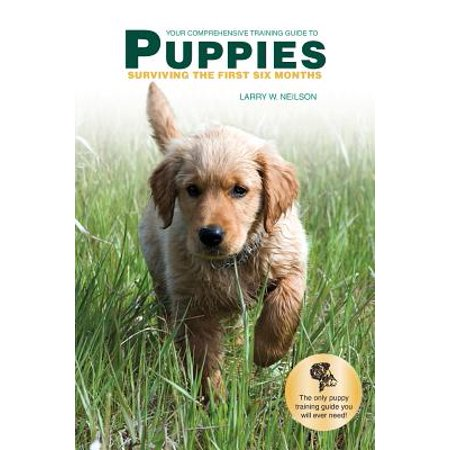 Your Comprehensive Training Guide to Puppies : Surviving the First Six