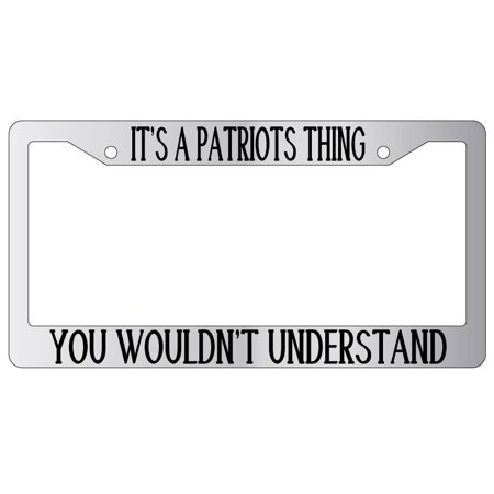 It's A Patriots Thing You Wouldn't Understand Chrome Plastic License Plate Frame