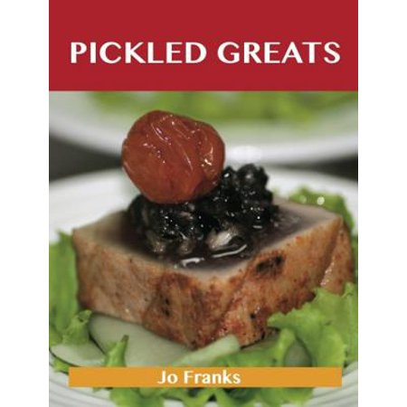 Pickled Greats: Delicious Pickled Recipes, The Top 97 Pickled Recipes -
