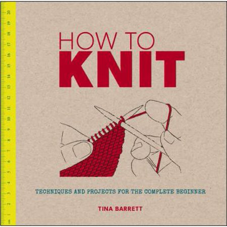 How to Knit : Techniques and Projects for the Complete