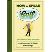 How to Speak Golf : An Illustrated Guide to Links Lingo