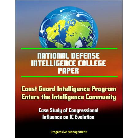 National Defense Intelligence College Paper: Coast Guard Intelligence Program Enters the Intelligence Community, Case Study of Congressional Influence on IC Evolution - eBook
