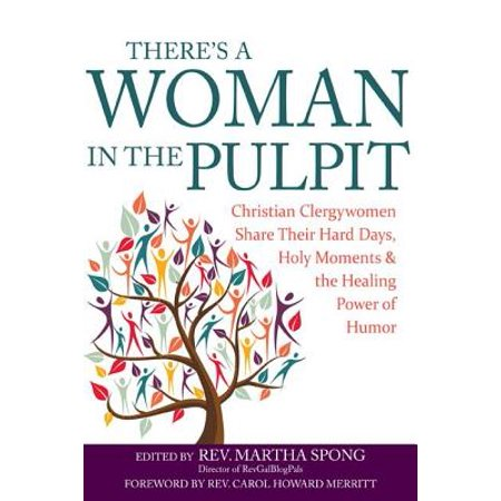 There's a Woman in the Pulpit : Christian Clergywomen Share Their Hard Days, Holy Moments and the Healing Power of
