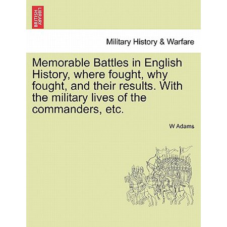 Memorable Battles in English History, Where Fought, Why Fought, and Their Results. with the Military Lives of the Commanders,