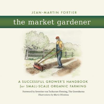The Market Gardener : A Successful Grower's Handbook for Small-Scale Organic