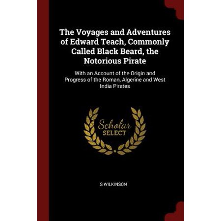 The Voyages and Adventures of Edward Teach, Commonly Called Black Beard, the Notorious Pirate : With an Account of the Origin and Progress of the Roman, Algerine and West India Pirates - Pirate Beard