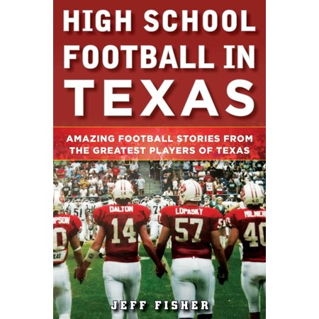 High School Football in Texas : Amazing Football Stories From the Greatest Players of