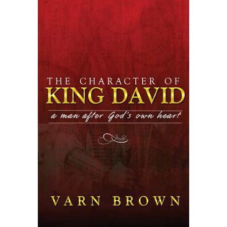 The Character of King David : A Man After God's Own (David Was A Man After Gods Own Heart)
