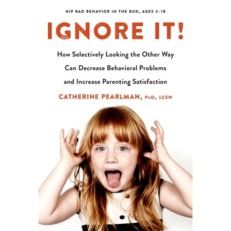 Ignore It! : How Selectively Looking the Other Way Can Decrease Behavioral Problems and Increase Parenting (How To Degrease)
