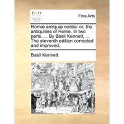 ROM] Antiqu] Notitia : Or, the Antiquities of Rome. in Two Parts. ... by Basil Kennett, ... the Eleventh Edition Corrected and Improved.