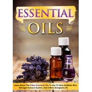 Essential Oils Learn About the 9 Best Essential Oils to Use to Have Healthier Skin, Stronger Immune System, and a More Energized Life - eBook