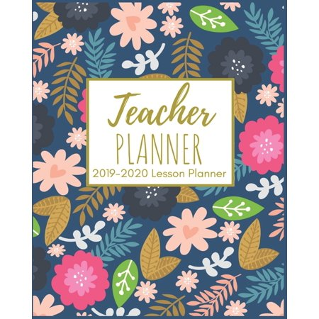 Teacher Planner : Beautiful Colorful Florals 2019-2020 Teacher Lesson Planner for Lesson Planning, Productivity, Time Management Lesson Plan Calendar Book For Teachers Weekly and Monthly For July 2019 Through July