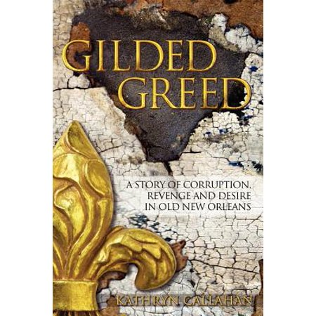 Gilded Greed : A Story of Corruption, Revenge and Desire in Old New Orleans