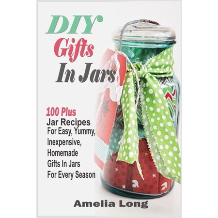 DIY Gifts In Jars:100 Plus Jar Recipes For Easy, Yummy, Inexpensive, Homemade Gifts In Jars For Every Season -