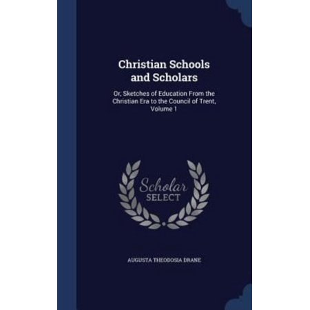 Christian Schools And Scholars  Or  Sketches Of Education From The Christian Era To The Council Of Trent  Volume 1