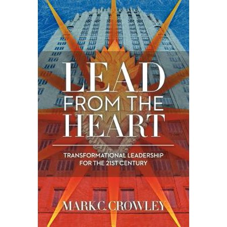Lead from the Heart : Transformational Leadership for the 21st