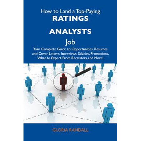 How to Land a Top-Paying Ratings analysts Job: Your Complete Guide to Opportunities, Resumes and Cover Letters, Interviews, Salaries, Promotions, What to Expect From Recruiters and More -