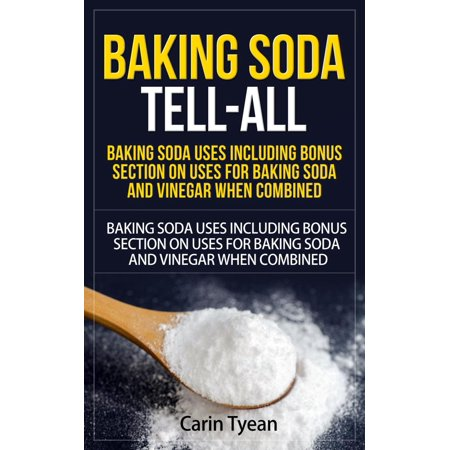 Baking Soda Tell-All: Baking Soda Uses including Bonus Section on Uses for Baking Soda and Vinegar When Combined. -
