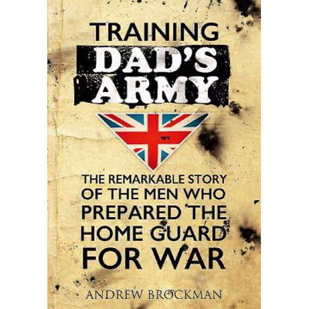 Training Dad S Army: The Remarkable Story of the Men Who Prepared the Home Guard for War