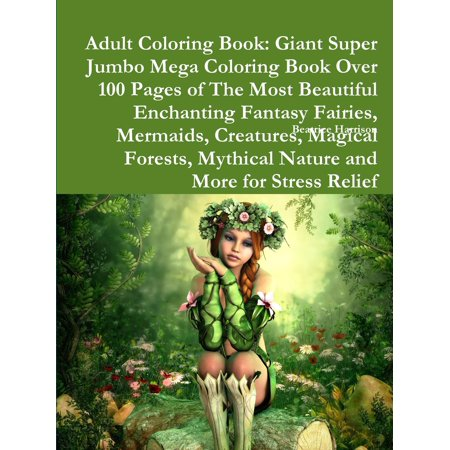 Adult Coloring Book: Giant Super Jumbo Mega Coloring Book Over 100 Pages of the Most Beautiful Enchanting Fantasy Fairies, Mermaids, Creatures, Magical Forests, Mythical Nature and More for Stress Rel - Halloween Coloring Pages Adults